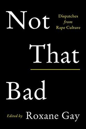 NOT THAT BAD. DISPATCHES FROM RAPE CULTURE
