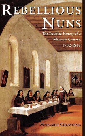 REBELLIOUS NUNS THE TROUBLED HISTORY OF A MEXICAN CONVENT