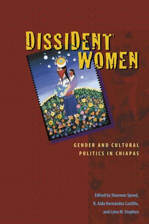 DISSIDENT WOMEN GENDER AND CULTURAL POLITICS IN CHIAPAS