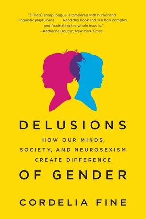 DELUSIONS OF GENDER - HOW OUR MINDS, SOCIETY, AND NEUROSEXISM CREATE DIFFERENCE