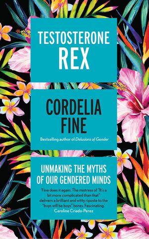 TESTOSTERONE REX : UNMAKING THE MYTHS OF OUR GENDERED MINDS