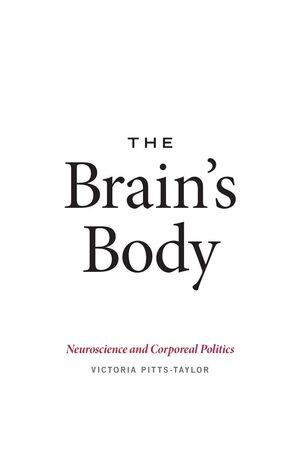THE BRAINS BODY NEUROSCIENCE AND CORPOREAL POLITICS