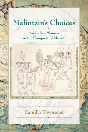 MALINTZIN'S CHOICES  AN INDIAN WOMAN IN THE CONQUEST OF MEXICO