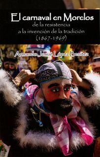 EL CARNAVAL EN MORELOS, DE LA RESISTENCIA A LA INVENCIÓN DE LA TRADICIÓN (1867-1969)