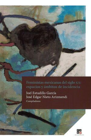 FEMINISTAS MEXICANAS DEL SIGLO XX , ESPACIOS Y AMBITOS DE INCIDENCIA