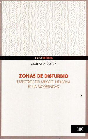 ZONAS DE DISTURBIO : ESPECTROS DEL MÉXICO INDÍGENA EN LA MODERNIDAD / MARIANA BO