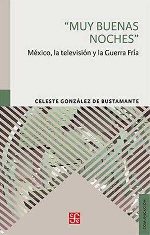 MUY BUENAS NOCHES. MÉXICO, LA TELEVISIÓN Y LA GUERRA FRÍA
