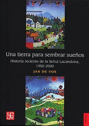 UNA TIERRA PARA SEMBRAR SUEÑOS. HISTORIA RECIENTE DE LA SELVA LACANDONA, 1950-2000