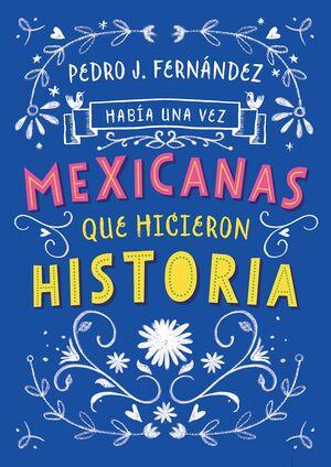 HABÍA UNA VEZ...MEXICANAS QUE HICIERON HISTORIA