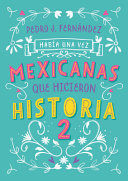 HABÍA UNA VEZ... MEXICANAS QUE HICIERON HISTORIA 2 / ONCE UPON A TIME... MEXICAN WOMEN WHO MADE HISTORY 2