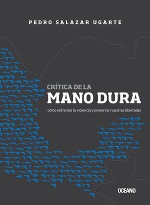 CRÍTICA DE LA MANO DURA. CÓMO ENFRENTAR LA VIOLENCIA Y PRESERVAR NUESTRAS LIBERT