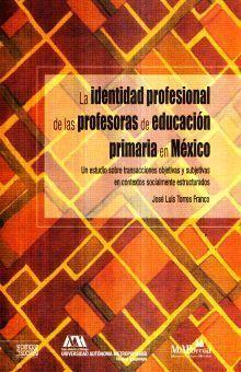 LA IDENTIDAD PROFESIONAL DE LAS PROFESORAS DE EDUACCIÓN PRIMARIA EN MÉXICO, UN ESTUDIO SOBRE LA TRANSACCIÓN OBJETIVAS Y SUBJETIVAS EN CONTEXTOS SOCIALES ESTRUCTURADOS