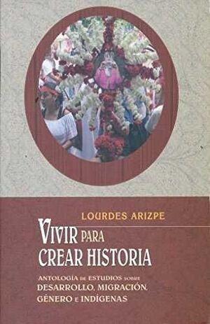 VIVIR PARA CREAR HISTORIA : ANTOLOGÍA DE ESTUDIOS SOBRE DESARROLLO, MIGRACIÓN, G