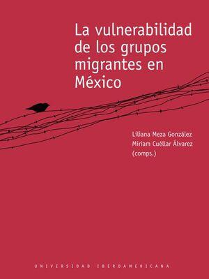 LA VULNERABILIDAD DE LOS GRUPOS MIGRANTES EN MÉXICO.