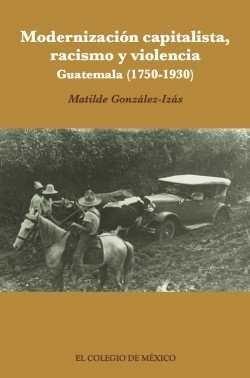 MODERNIZACIÓN CAPITALISTA, RACISMO Y VIOLENCIA : GUATEMALA (1750-1930) / MATILDE