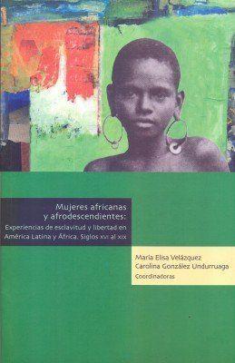 MUJERES AFRICANAS Y AFRODESCENDIENTES , EXPERIENCIAS EXCLAVITUD Y LIBERTAD EN AMERICA LATINA  Y AFRICA SIGLO XVI AL XIX