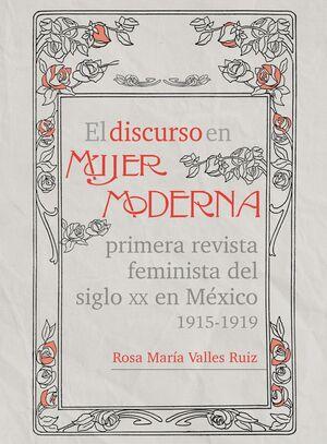EL DISCURSO EN MUJER MODERNA , PRIMERA REVISTA FEMINISTA DEL SIGLO XX EN MEXICO 1915-1919