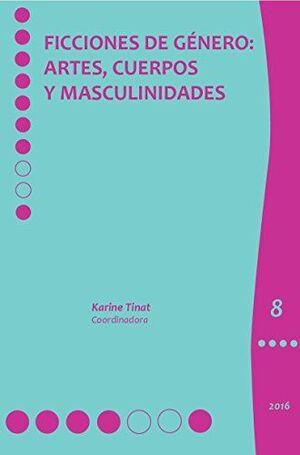 FICCIONES DE GÉNERO: ARTES, CUERPOS Y MASCULINIDADES