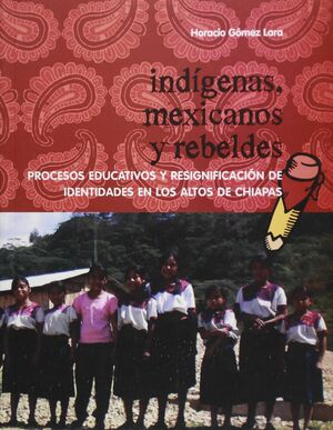INDÍGENAS, MEXICANOS Y REBELDES. PROCESOS EDUCATIVOS Y RESIGNIFICACIÓN DE IDENTI