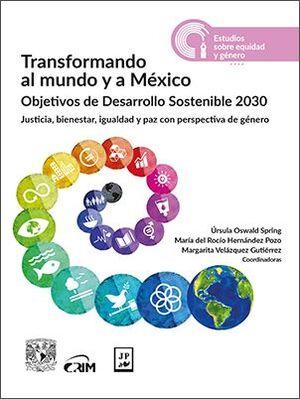 TRANSFORMANDO AL MUNDO Y A MEXICO. OBJETIVOS DE DESARROLLO SOSTENIBLE 2030