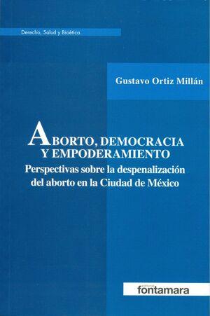 ABORTO DEMOCRACIA Y EMPODERAMIENTO. PERSPECTIVAS SOBRE LA DESPENALIZACION DEL ABORTO EN LA CIUDAD DE MEXICO