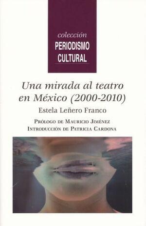 UNA MIRADA AL TEATRO EN MÉXICO (2000-2010) / ESTELA LEÑERO FRANCO ; PRÓLOGO DE M