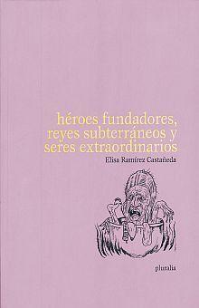 HÉROES FUNDADORES, REYES SUBTERRÁNEOS Y SERES EXTRAORDINARIOS