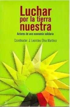 LUCHAR POR LA TIERRA NUESTRA : ACTORES DE UNA ECONOMÍA SOLIDARIA / J. LEONIDES O