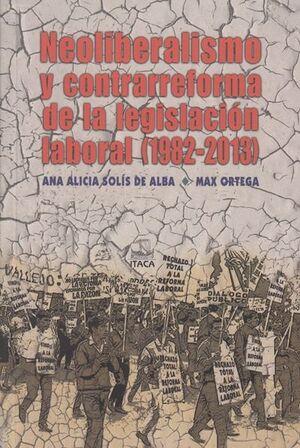 NEOLIBERALISMO Y CONTRARREFORMA DE LA LEGISLACION LABORAL (1982-2013)