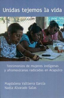 UNIDAS TEJEMOS LA VIDA. TESTIMONIOS DE MUJERES INDIGENAS Y AFROMEXICANAS RADICADAS EN ACAPULCO
