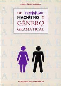DE FEMINISMO, MACHISMO Y GÉNERO GRAMATICAL. EL GÉNERO, UN MONEMA NO EXCLUSIVAMEN