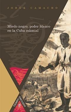 MIEDO NEGRO, PODER BLANCO EN LA CUBA COLONIAL