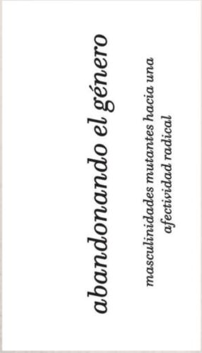 ABANDONANDO EL GENERO. MASCULINIDADES MUTANTES HACIA UNA AFECTIVIDAD RADICAL