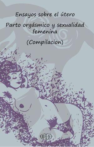 ENSAYOS SOBRE EL UTERO. PARTO ORGASMICO Y SEXUALDAD FEMENINA