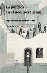LA POLÍTICA EN EL NEOLIBERALISMO : EXPERIENCIAS LATINOAMXRICANAS / CARLOS RUIZ E