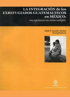 LA INTEGRACIÓN DE LOS EX REFUGIADOS GUATEMALTECOS EN MÉXICO: UNA EXPERIENCIA CON ROSTROS MÚLTIPLES