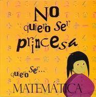 NO QUIERO SER PRINCESA, QUIERO SER ... MATEMÁTICA