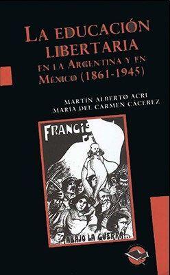 LA EDUCACIÓN LIBERTARIA EN LA ARGENTINA Y EN MÉXICO, 1861-1945