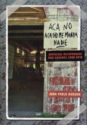ACÁ NO, ACÁ NO ME MANDA NADIE. EMPRESAS RECUPERADAS POR OBREROS 2000-2010.