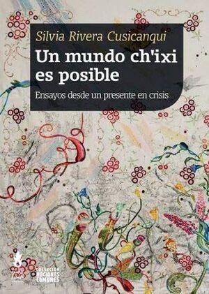 UN MUNDO CH'IXI ES POSIBLE : ENSAYOS DESDE UN PRESENTE EN CRISIS / SILVIA RIVERA