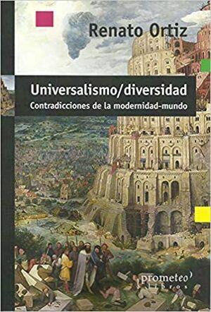 UNIVERSALISMO-DIVERSIDAD : CONTRADICCIONES DE LA MODERNIDAD-MUNDO / RENATO ORTIZ