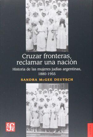 CRUZAR FRONTERAS, RECLAMAR UNA NACIÓN. HISTORIA DE LAS MUJERES JUDÍAS ARGENTINAS, 1880-1955
